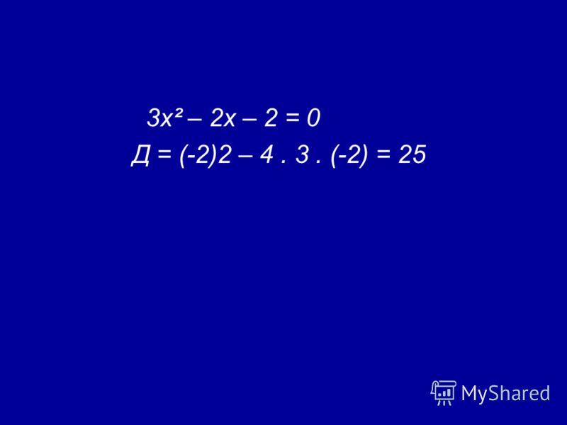 3х² – 2х – 2 = 0 Д = (-2)2 – 4. 3. (-2) = 25