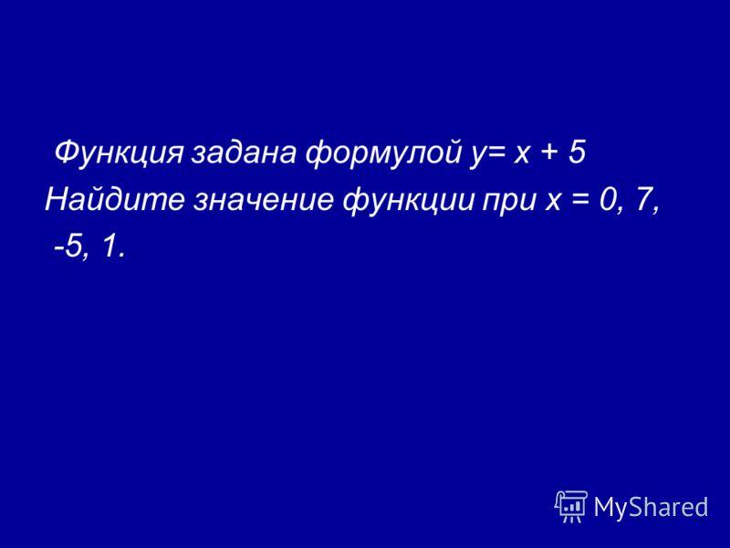 Функция задана формулой у= х + 5 Найдите значение функции при х = 0, 7, -5, 1.