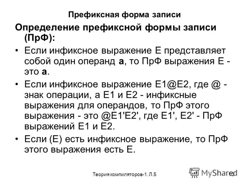 Теория компиляторов-1. Л.510 Префиксная форма записи Определение префиксной формы записи (ПрФ): Если инфиксное выражение Е представляет собой один операнд а, то ПрФ выражения Е - это а. Если инфиксное выражение Е1@Е2, где @ - знак операции, а Е1 и Е2