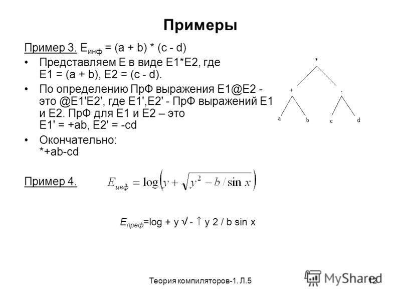 Теория компиляторов-1. Л.512 Примеры Пример 3. E инф = (a + b) * (c - d) Представляем E в виде E1*E2, где E1 = (a + b), E2 = (c - d). По определению ПрФ выражения Е1@Е2 - это @E1'E2', где Е1',Е2' - ПрФ выражений Е1 и Е2. ПрФ для E1 и E2 – это E1' = +
