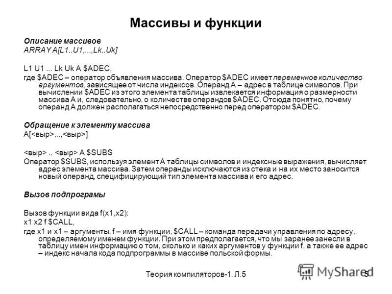 Теория компиляторов-1. Л.55 Массивы и функции Описание массивов ARRAY A[L1..U1,...,Lk..Uk] L1 U1... Lk Uk A $ADEC, где $ADEC – оператор объявления массива. Оператор $ADEC имеет переменное количество аргументов, зависящее от числа индексов. Операнд A