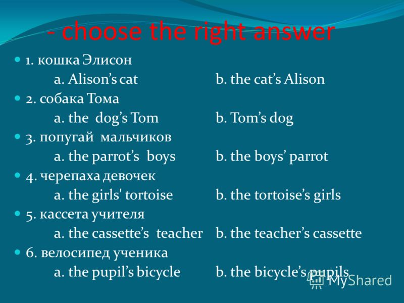 - choose the right answer 1. кошка Элисон a. Alisons catb. the cats Alison 2. собака Тома a. the dogs Tomb. Toms dog 3. попугай мальчиков a. the parrots boysb. the boys parrot 4. черепаха девочек a. the girls' tortoiseb. the tortoises girls 5. кассет