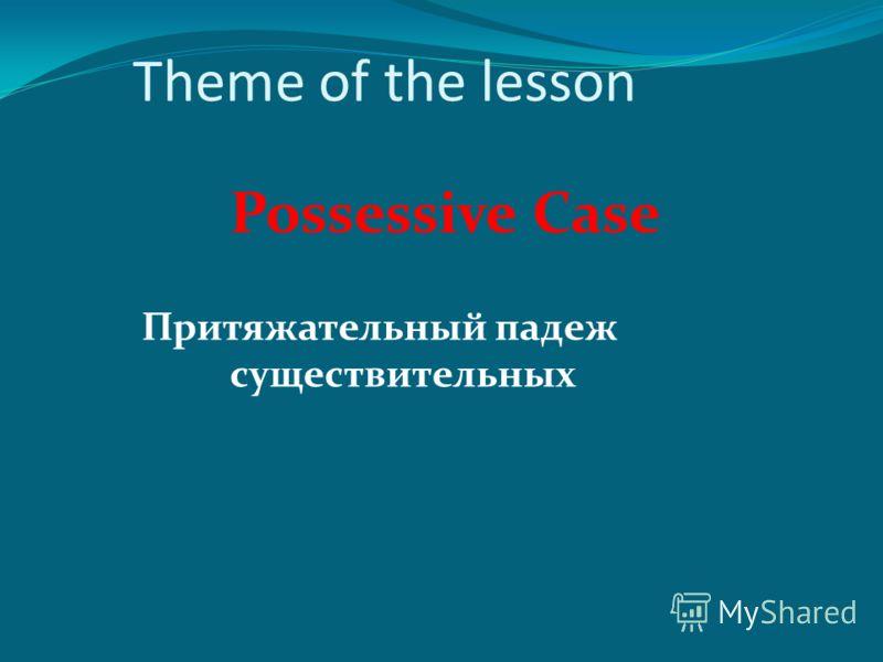 Theme of the lesson Possessive Case Притяжательный падеж существительных