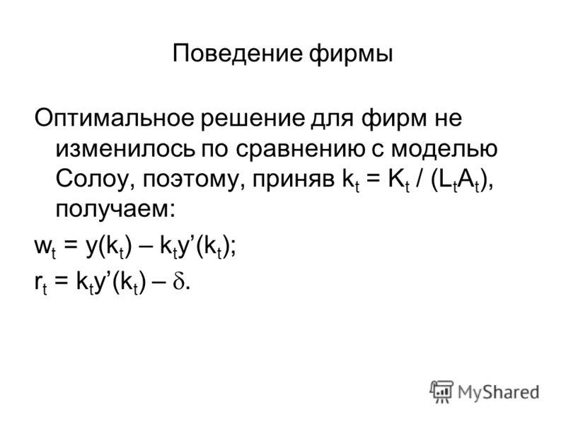 Поведение фирмы Оптимальное решение для фирм не изменилось по сравнению с моделью Солоу, поэтому, приняв k t = K t / (L t A t ), получаем: w t = y(k t ) – k t y(k t ); r t = k t y(k t ) –.