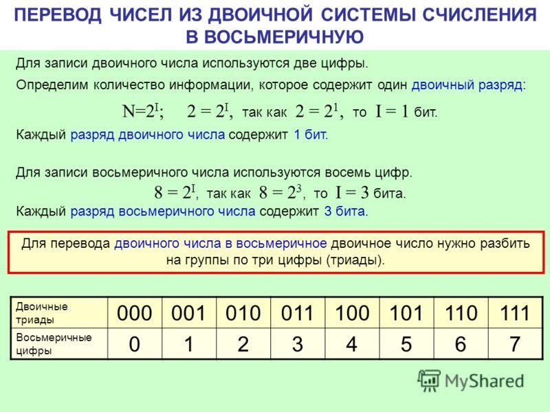 ПЕРЕВОД ЧИСЕЛ ИЗ ДВОИЧНОЙ СИСТЕМЫ СЧИСЛЕНИЯ В ВОСЬМЕРИЧНУЮ Для записи двоичного числа используются две цифры. Определим количество информации, которое содержит один двоичный разряд: N=2 I ; 2 = 2 I, так как 2 = 2 1, то I = 1 бит. Каждый разряд двоичн