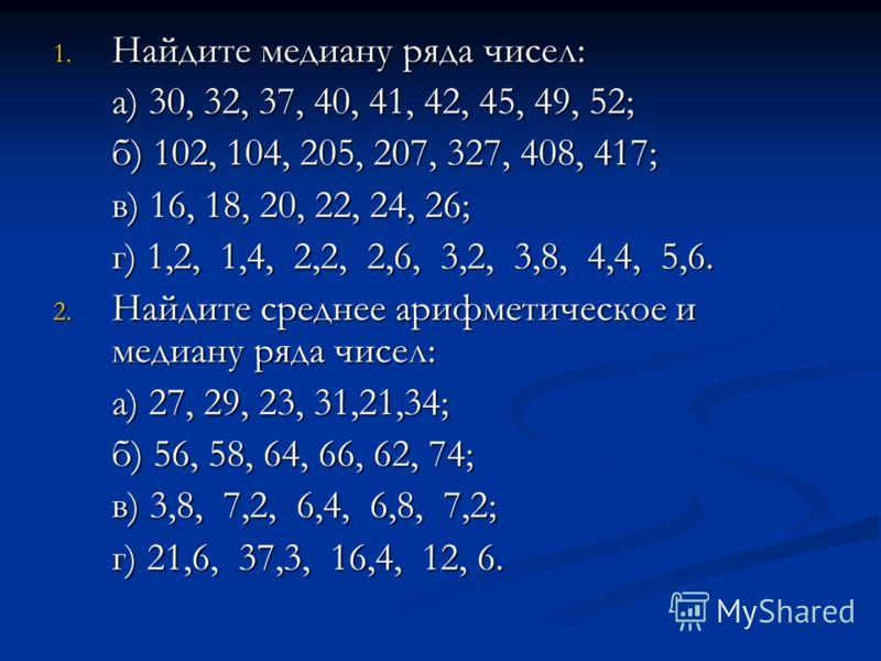 1. Найдите медиану ряда чисел: а) 30, 32, 37, 40, 41, 42, 45, 49, 52; а) 30, 32, 37, 40, 41, 42, 45, 49, 52; б) 102, 104, 205, 207, 327, 408, 417; б) 102, 104, 205, 207, 327, 408, 417; в) 16, 18, 20, 22, 24, 26; в) 16, 18, 20, 22, 24, 26; г) 1,2, 1,4