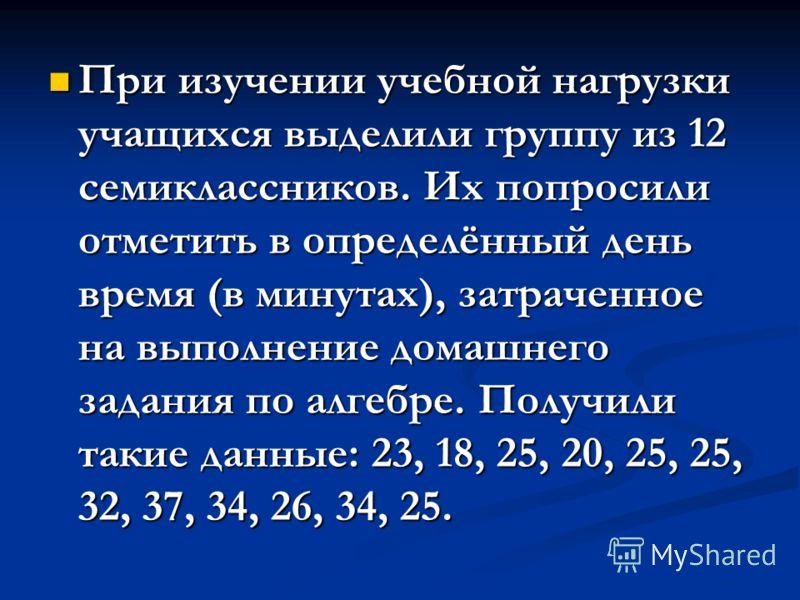 При изучении учебной нагрузки учащихся выделили группу из 12 семиклассников. Их попросили отметить в определённый день время (в минутах), затраченное на выполнение домашнего задания по алгебре. Получили такие данные: 23, 18, 25, 20, 25, 25, 32, 37, 3