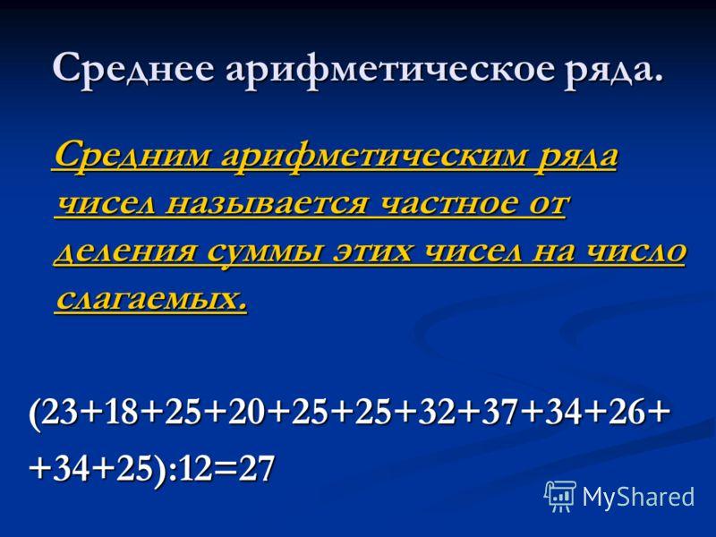 Среднее арифметическое ряда. Средним арифметическим ряда чисел называется частное от деления суммы этих чисел на число слагаемых. Средним арифметическим ряда чисел называется частное от деления суммы этих чисел на число слагаемых.(23+18+25+20+25+25+3