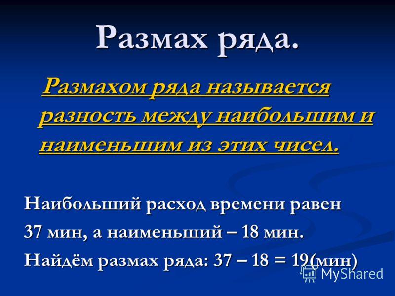 Размах ряда. Размахом ряда называется разность между наибольшим и наименьшим из этих чисел. Размахом ряда называется разность между наибольшим и наименьшим из этих чисел. Наибольший расход времени равен 37 мин, а наименьший – 18 мин. Найдём размах ря