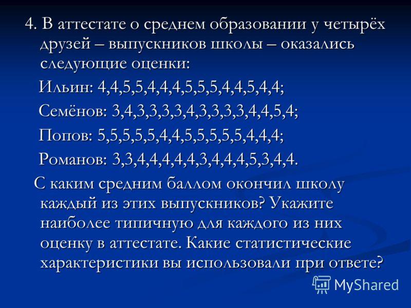 4. В аттестате о среднем образовании у четырёх друзей – выпускников школы – оказались следующие оценки: Ильин: 4,4,5,5,4,4,4,5,5,5,4,4,5,4,4; Ильин: 4,4,5,5,4,4,4,5,5,5,4,4,5,4,4; Семёнов: 3,4,3,3,3,3,4,3,3,3,3,4,4,5,4; Семёнов: 3,4,3,3,3,3,4,3,3,3,3