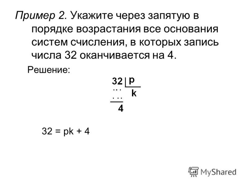Пример 2. Укажите через запятую в порядке возрастания все основания систем счисления, в которых запись числа 32 оканчивается на 4. Решение: 32 = pk + 4