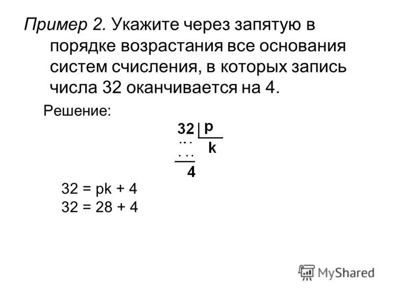 Пример 2. Укажите через запятую в порядке возрастания все основания систем счисления, в которых запись числа 32 оканчивается на 4. Решение: 32 = pk + 4 32 = 28 + 4