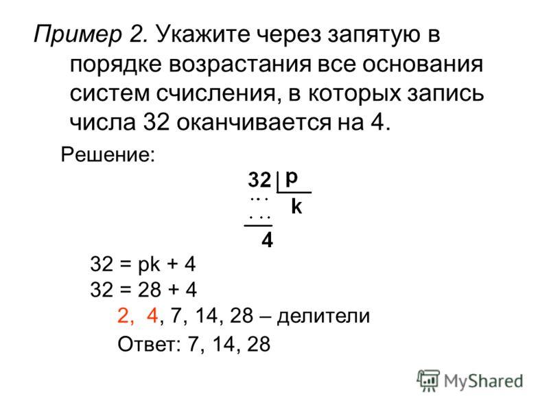 Пример 2. Укажите через запятую в порядке возрастания все основания систем счисления, в которых запись числа 32 оканчивается на 4. Решение: 32 = pk + 4 32 = 28 + 4 2, 4, 7, 14, 28 – делители Ответ: 7, 14, 28