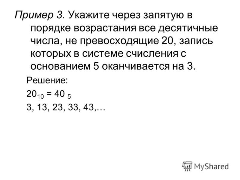 Пример 3. Укажите через запятую в порядке возрастания все десятичные числа, не превосходящие 20, запись которых в системе счисления с основанием 5 оканчивается на 3. Решение: 20 10 = 40 5 3, 13, 23, 33, 43,…