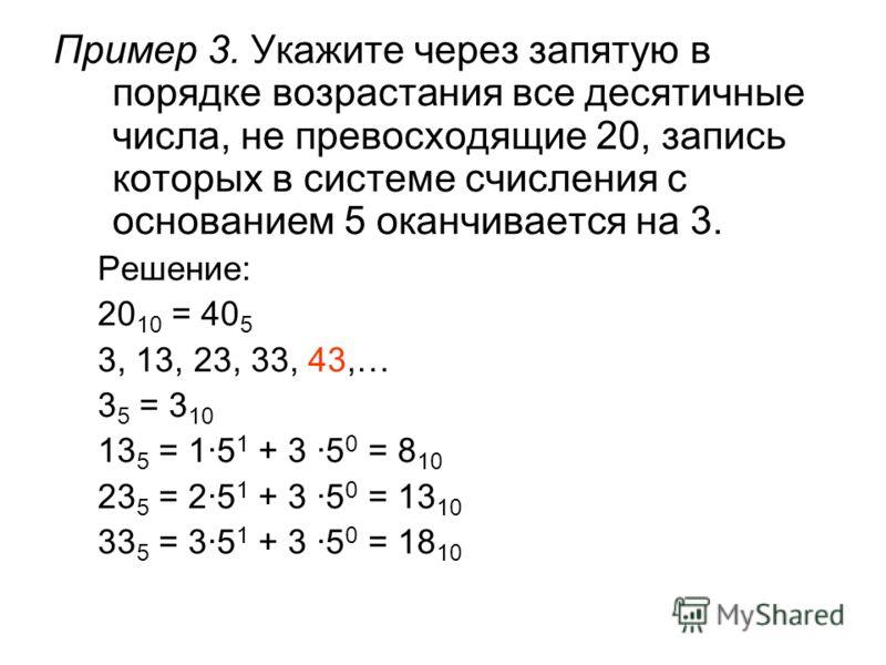 Пример 3. Укажите через запятую в порядке возрастания все десятичные числа, не превосходящие 20, запись которых в системе счисления с основанием 5 оканчивается на 3. Решение: 20 10 = 40 5 3, 13, 23, 33, 43,… 3 5 = 3 10 13 5 = 1·5 1 + 3 ·5 0 = 8 10 23