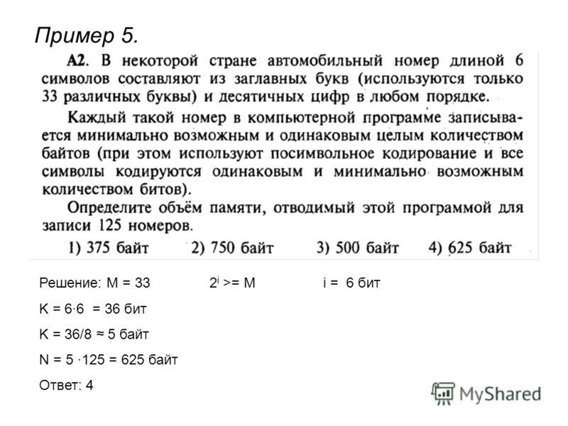 Пример 5. Решение: М = 332 i >= Mi = 6 бит K = 6·6 = 36 бит K = 36/8 5 байт N = 5 ·125 = 625 байт Ответ: 4