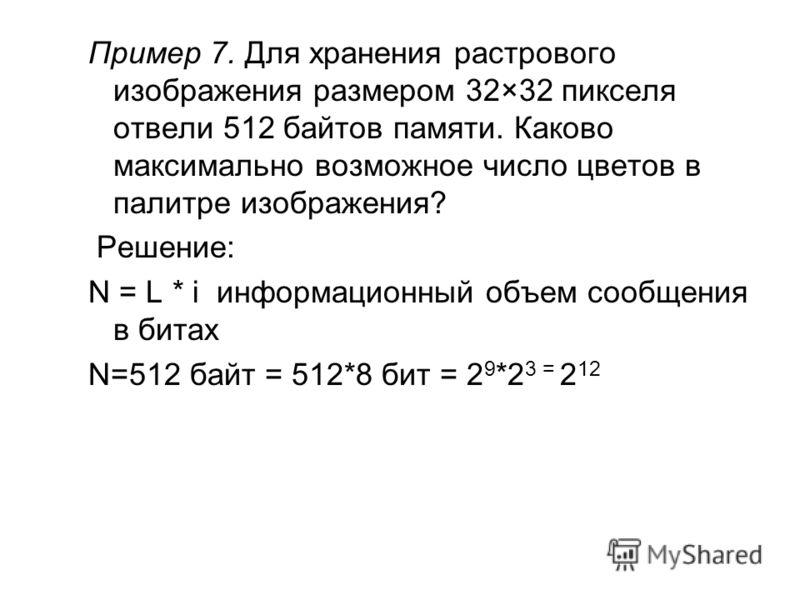 Пример 7. Для хранения растрового изображения размером 32×32 пикселя отвели 512 байтов памяти. Каково максимально возможное число цветов в палитре изображения? Решение: N = L * i информационный объем сообщения в битах N=512 байт = 512*8 бит = 2 9 *2