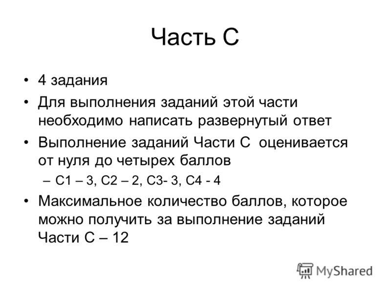 Часть С 4 задания Для выполнения заданий этой части необходимо написать развернутый ответ Выполнение заданий Части С оценивается от нуля до четырех баллов –С1 – 3, С2 – 2, С3- 3, С4 - 4 Максимальное количество баллов, которое можно получить за выполн
