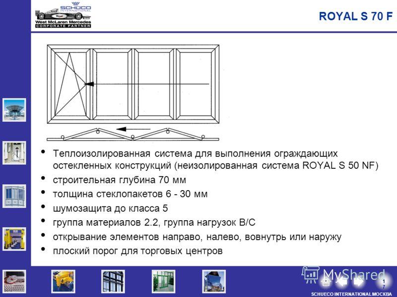 1717 SCHUECO INTERNATIONAL МОСКВА ROYAL S 70 F Теплоизолированная система для выполнения ограждающих остекленных конструкций (неизолированная система ROYAL S 50 NF) строительная глубина 70 мм толщина стеклопакетов 6 - 30 мм шумозащита до класса 5 гру