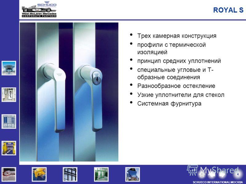 4 SCHUECO INTERNATIONAL МОСКВА Трех камерная конструкция профили с термической изоляцией принцип средних уплотнений специальные угловые и Т- образные соединения Разнообразное остекление Узкие уплотнители для стекол Системная фурнитура ROYAL S