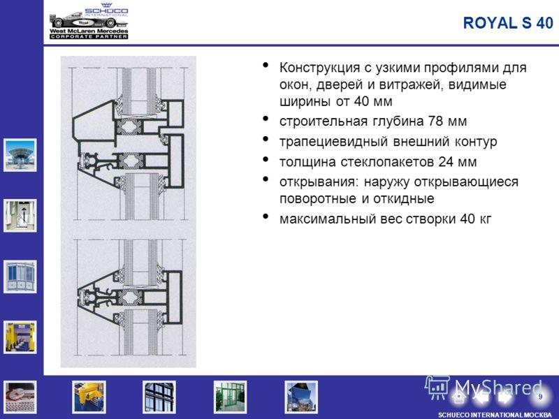 9 SCHUECO INTERNATIONAL МОСКВА ROYAL S 40 Конструкция с узкими профилями для окон, дверей и витражей, видимые ширины от 40 мм строительная глубина 78 мм трапециевидный внешний контур толщина стеклопакетов 24 мм открывания: наружу открывающиеся поворо