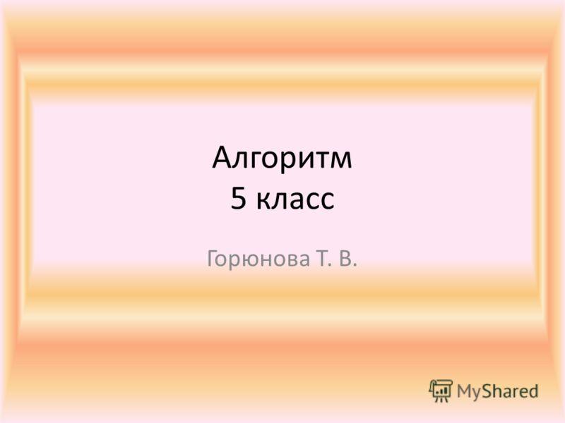 Алгоритм 5 класс Горюнова Т. В.