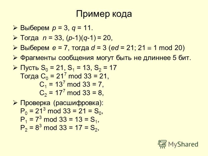 Пример кода Выберем p = 3, q = 11. Тогда n = 33, (p-1)(q-1) = 20, Выберем e = 7, тогда d = 3 (ed = 21; 21 1 mod 20) Фрагменты сообщения могут быть не длиннее 5 бит. Пусть S 0 = 21, S 1 = 13, S 2 = 17 Тогда C 0 = 21 7 mod 33 = 21, C 1 = 13 7 mod 33 =