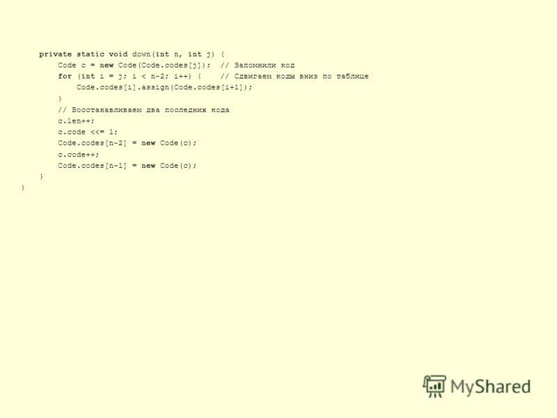private static void down(int n, int j) { Code c = new Code(Code.codes[j]); // Запомнили код for (int i = j; i < n-2; i++) { // Сдвигаем коды вниз по таблице Code.codes[i].assign(Code.codes[i+1]); } // Восстанавливаем два последних кода c.len++; c.cod