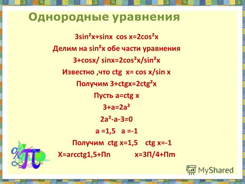 Однородные уравнения 3sin²x+sinx cos x=2cos²x Делим на sin²x обе части уравнения 3+cosx/ sinx=2cos²x/sin²x Известно,что ctg x= cos x/sin x Получим 3+ctgx=2ctg²x Пусть a=ctg x 3+a=2a² 2a²-a-3=0 а =1,5 a =-1 Получим ctg x=1,5 ctg x=-1 X=arcctg1,5+Пn x=