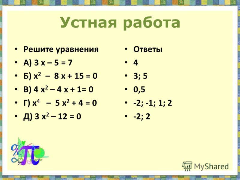 Устная работа Решите уравнения А) 3 х – 5 = 7 Б) х 2 – 8 х + 15 = 0 В) 4 х 2 – 4 х + 1= 0 Г) х 4 – 5 х 2 + 4 = 0 Д) 3 х 2 – 12 = 0 Ответы 4 3; 5 0,5 -2; -1; 1; 2 -2; 2