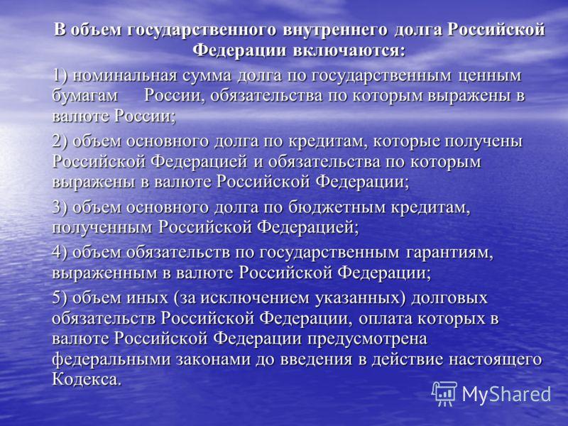В объем государственного внутреннего долга Российской Федерации включаются: 1) номинальная сумма долга по государственным ценным бумагам России, обязательства по которым выражены в валюте России; 2) объем основного долга по кредитам, которые получены