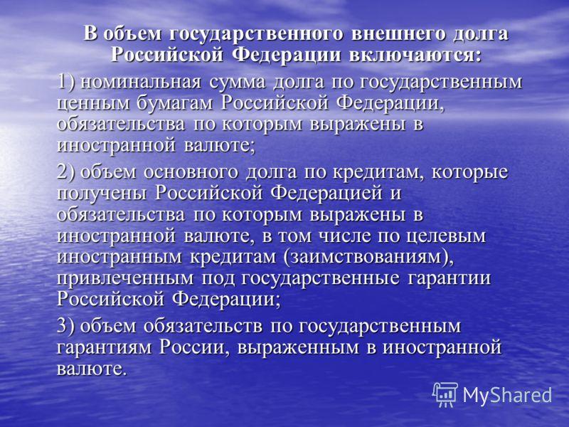 В объем государственного внешнего долга Российской Федерации включаются: 1) номинальная сумма долга по государственным ценным бумагам Российской Федерации, обязательства по которым выражены в иностранной валюте; 2) объем основного долга по кредитам,