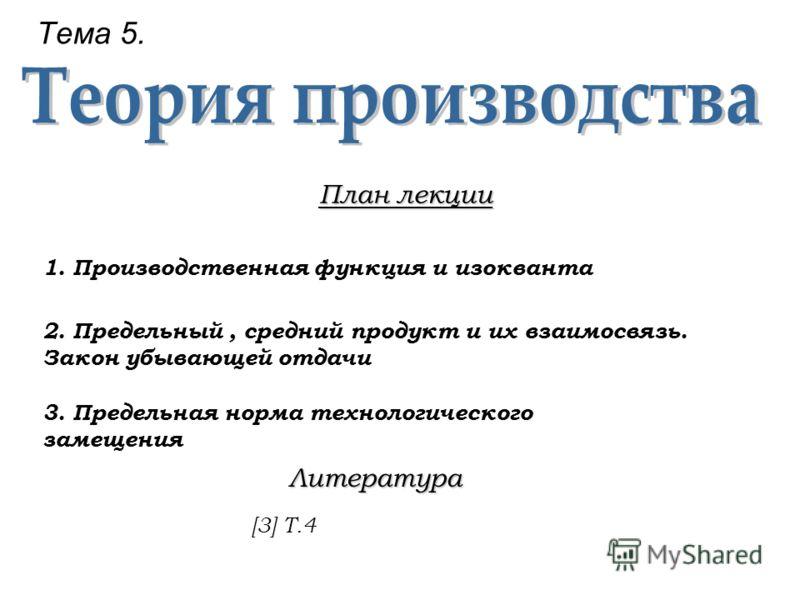 Тема 5. План лекции 1.Производственная функция и изокванта 2. Предельный, средний продукт и их взаимосвязь. Закон убывающей отдачи 3. Предельная норма технологического замещения Литература [3] Т.4