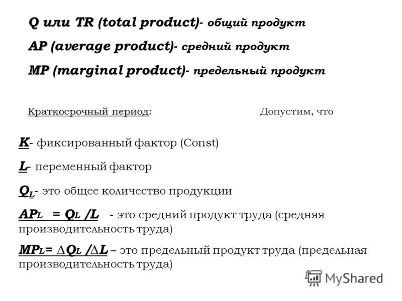 Q или TR Q или TR (total product)- общий продукт AP AP (average product)- средний продукт MP MP (marginal product)- предельный продукт Краткосрочный период Краткосрочный период: Допустим, что K - фиксированный фактор (Const) L - переменный фактор Q L
