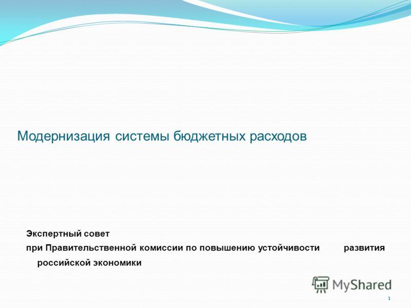 1 Модернизация системы бюджетных расходов Экспертный совет при Правительственной комиссии по повышению устойчивости развития российской экономики