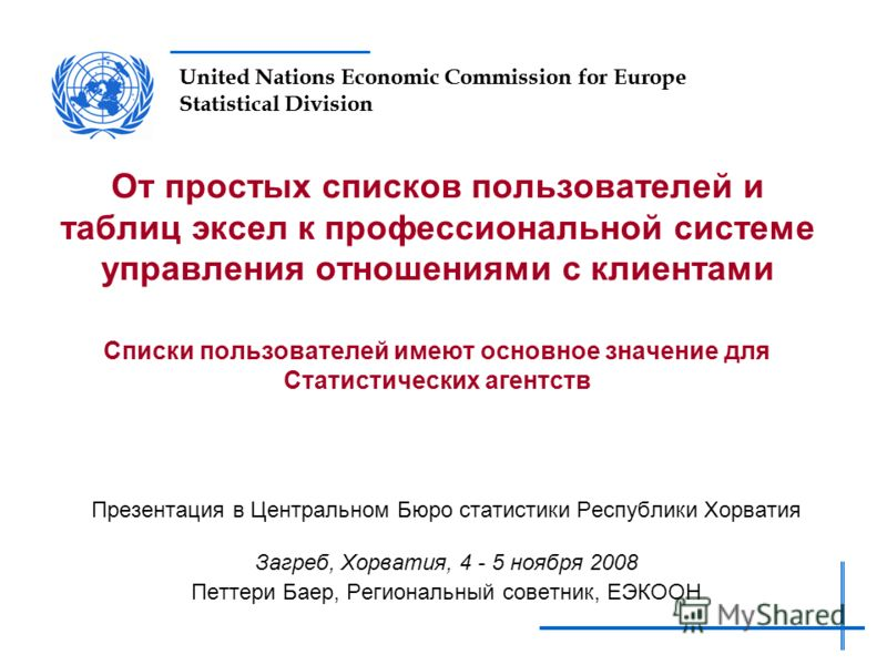 United Nations Economic Commission for Europe Statistical Division От простых списков пользователей и таблиц эксел к профессиональной системе управления отношениями с клиентами Списки пользователей имеют основное значение для Статистических агентств