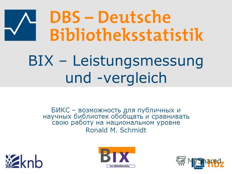 BIX – Leistungsmessung und -vergleich БИКС – возможность для публичных и научных библиотек обобщать и сравнивать свою работу на национальном уровне Ronald M. Schmidt