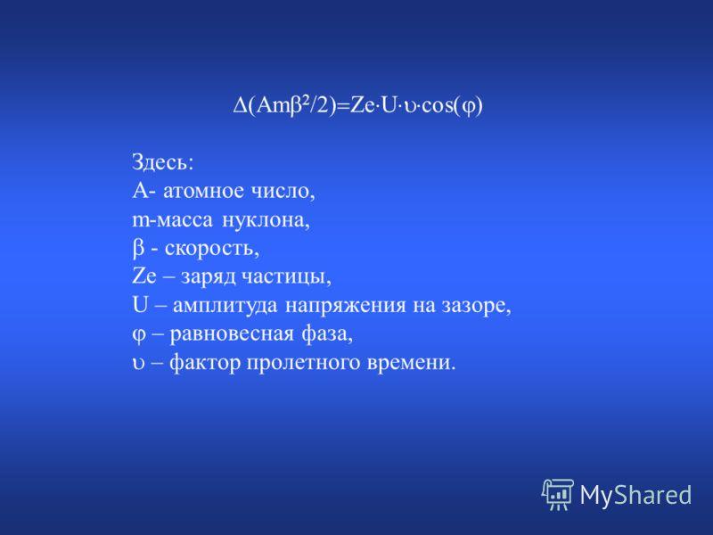 (Am 2 /2) Ze U cos( ) Здесь: A- атомное число, m-масса нуклона, - скорость, Ze – заряд частицы, U – амплитуда напряжения на зазоре, – равновесная фаза, – фактор пролетного времени.
