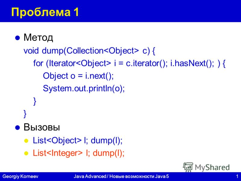 1Georgiy KorneevJava Advanced / Новые возможности Java 5 Проблема 1 Метод void dump(Collection c) { for (Iterator i = c.iterator(); i.hasNext(); ) { Object o = i.next(); System.out.println(o); } Вызовы List l; dump(l);