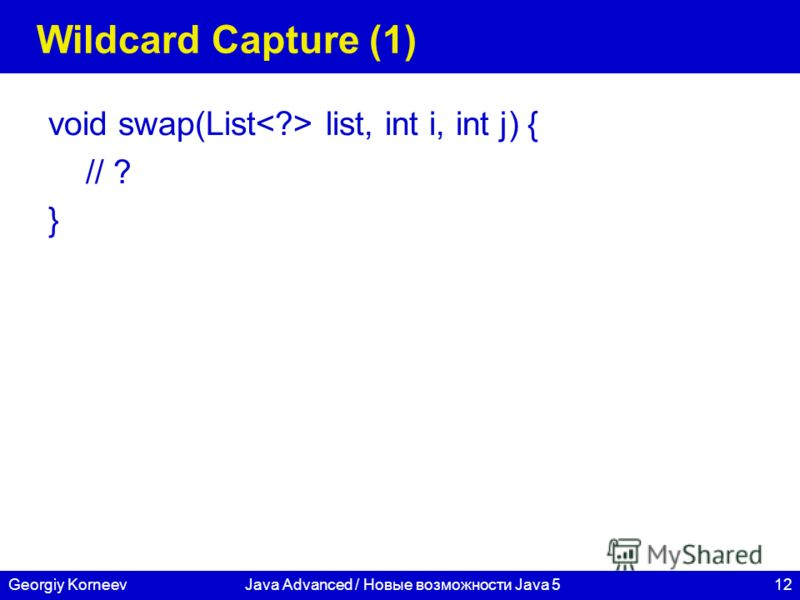 12Georgiy KorneevJava Advanced / Новые возможности Java 5 Wildcard Capture (1) void swap(List list, int i, int j) { // ? }