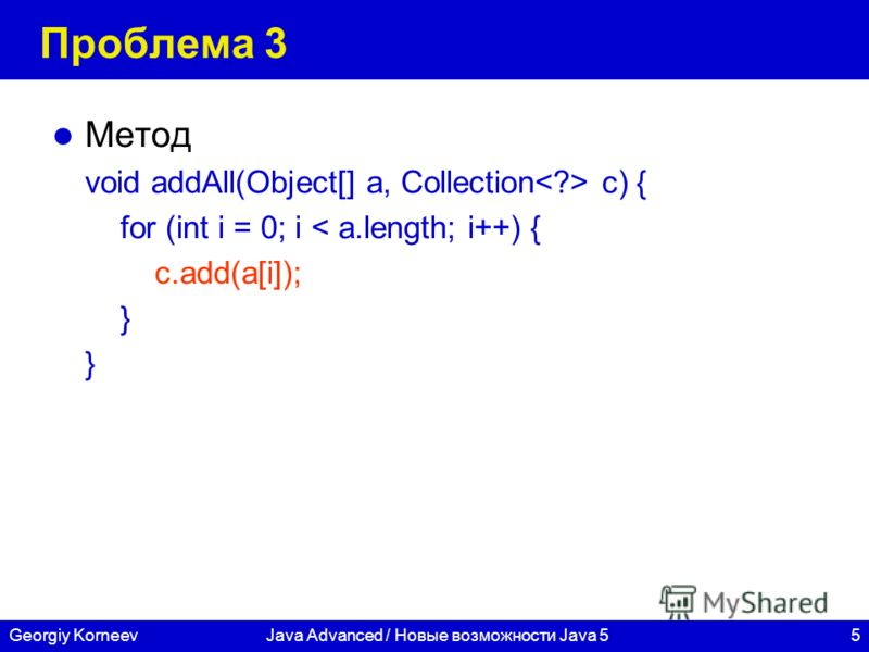 5Georgiy KorneevJava Advanced / Новые возможности Java 5 Проблема 3 Метод void addAll(Object[] a, Collection c) { for (int i = 0; i < a.length; i++) { c.add(a[i]); }