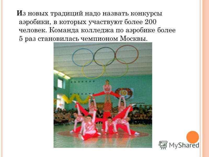 И з новых традиций надо назвать конкурсы аэробики, в которых участвуют более 200 человек. Команда колледжа по аэробике более 5 раз становилась чемпионом Москвы.