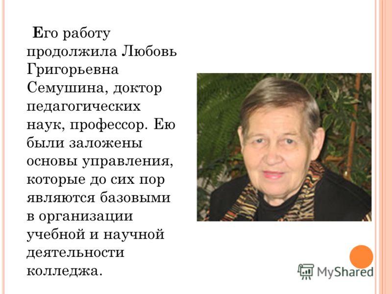 Е го работу продолжила Любовь Григорьевна Семушина, доктор педагогических наук, профессор. Ею были заложены основы управления, которые до сих пор являются базовыми в организации учебной и научной деятельности колледжа.