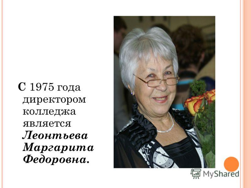 С 1975 года директором колледжа является Леонтьева Маргарита Федоровна.