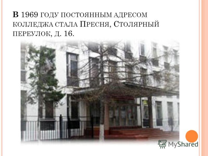 В 1969 ГОДУ ПОСТОЯННЫМ АДРЕСОМ КОЛЛЕДЖА СТАЛА П РЕСНЯ, С ТОЛЯРНЫЙ ПЕРЕУЛОК, Д. 16.