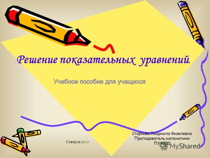 Старкова Людмила Яковлевна Преподаватель математики ПУ 10 Решение показательных уравнений. Северск 2010