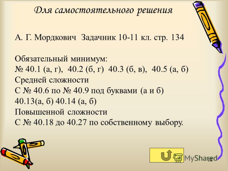 Для самостоятельного решения 12 А. Г. Мордкович Задачник 10-11 кл. стр. 134 Обязательный минимум: 40.1 (а, г), 40.2 (б, г) 40.3 (б, в), 40.5 (а, б) Средней сложности С 40.6 по 40.9 под буквами (а и б) 40.13(а, б) 40.14 (а, б) Повышенной сложности С 4