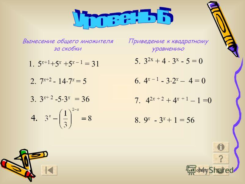 6 2.7 x+2 - 14 7 x = 5 3.3 x+ 2 -5 3 x = 36 1.5 х+1 +5 х +5 х – 1 = 31 Вынесение общего множителя за скобки Приведение к квадратному уравнению 5.3 2х + 4 3 х - 5 = 0 6.4 x – 1 - 3 2 x – 4 = 0 7. 4 2x + 2 + 4 x + 1 – 1 =0 8.9 x - 3 x + 1 = 56 ответ