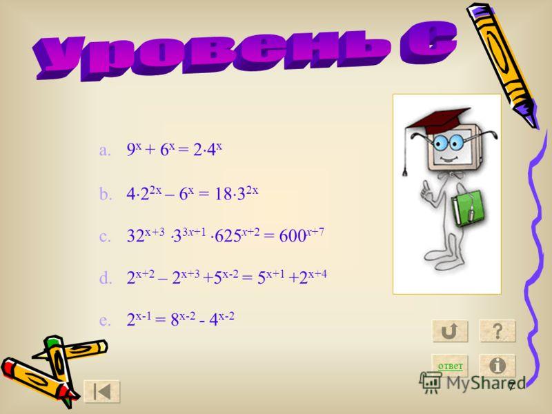 7 a.9 х + 6 х = 2 4 х b.4 2 2х – 6 х = 18 3 2х c.32 х+3 3 3х+1 625 х+2 = 600 х+7 d.2 х+2 – 2 х+3 +5 х-2 = 5 х+1 +2 х+4 e.2 х-1 = 8 х-2 - 4 х-2 ответ