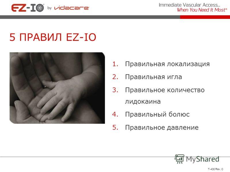 5 ПРАВИЛ EZ-IO 1.Правильная локализация 2.Правильная игла 3.Правильное количество лидокаина 4.Правильный болюс 5.Правильное давление T-430 Rev, C
